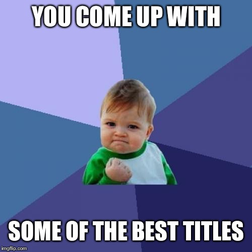 Success Kid Meme | YOU COME UP WITH SOME OF THE BEST TITLES | image tagged in memes,success kid | made w/ Imgflip meme maker