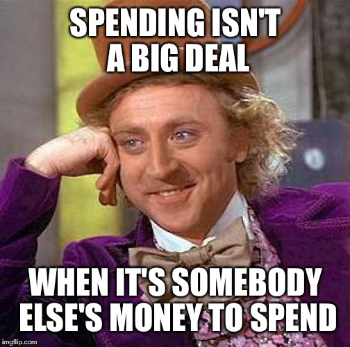Creepy Condescending Wonka Meme | SPENDING ISN'T A BIG DEAL WHEN IT'S SOMEBODY ELSE'S MONEY TO SPEND | image tagged in memes,creepy condescending wonka | made w/ Imgflip meme maker