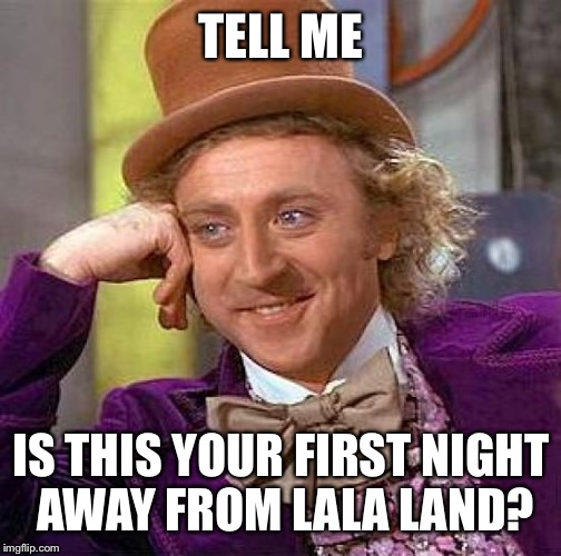 Are you having a good time? | TELL ME IS THIS YOUR FIRST NIGHT AWAY FROM LALA LAND? | image tagged in memes,creepy condescending wonka,funny,great,the best,lets go | made w/ Imgflip meme maker