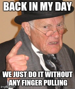 Back In My Day Meme | BACK IN MY DAY WE JUST DO IT WITHOUT ANY FINGER PULLING | image tagged in memes,back in my day | made w/ Imgflip meme maker
