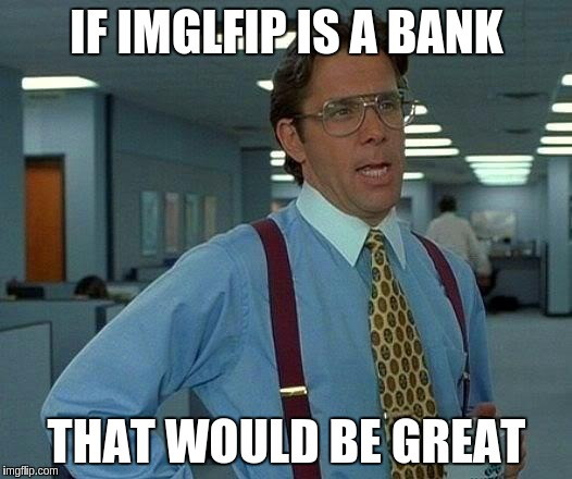 That Would Be Great Meme | IF IMGLFIP IS A BANK THAT WOULD BE GREAT | image tagged in memes,that would be great | made w/ Imgflip meme maker