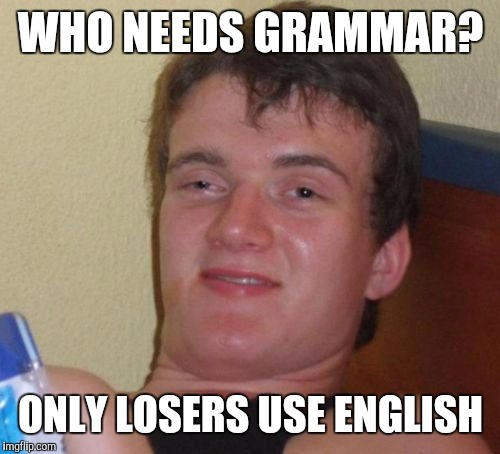 10 Guy Meme | WHO NEEDS GRAMMAR? ONLY LOSERS USE ENGLISH | image tagged in memes,10 guy | made w/ Imgflip meme maker
