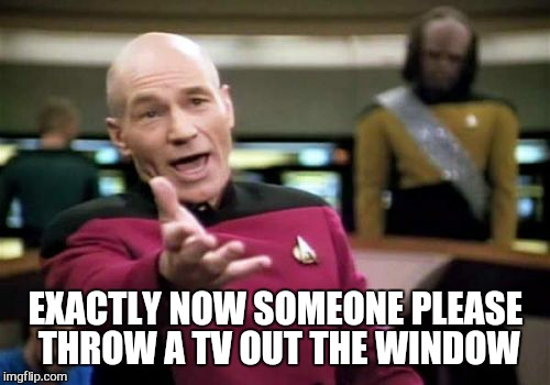 Picard Wtf Meme | EXACTLY NOW SOMEONE PLEASE THROW A TV OUT THE WINDOW | image tagged in memes,picard wtf | made w/ Imgflip meme maker