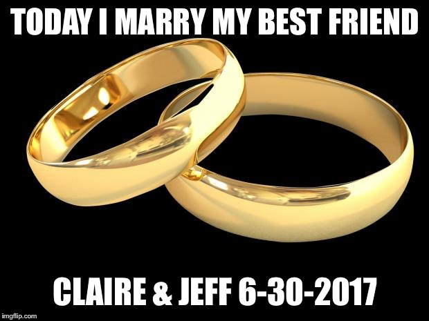 TODAY I MARRY MY BEST FRIEND CLAIRE & JEFF 6-30-2017 | image tagged in wedding rings | made w/ Imgflip meme maker