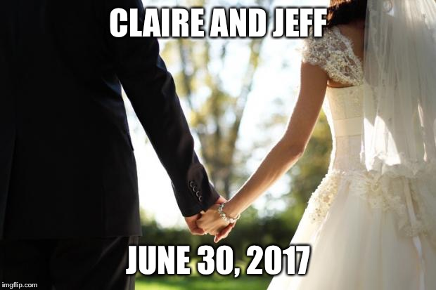 wedding | CLAIRE AND JEFF JUNE 30, 2017 | image tagged in wedding | made w/ Imgflip meme maker