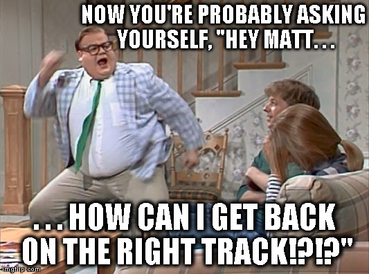 "NOW YOU'RE PROBABLY ASKING YOURSELF, ""HEY MATT. . . . . . HOW CAN I GET BACK ON THE RIGHT TRACK!?!?"" 