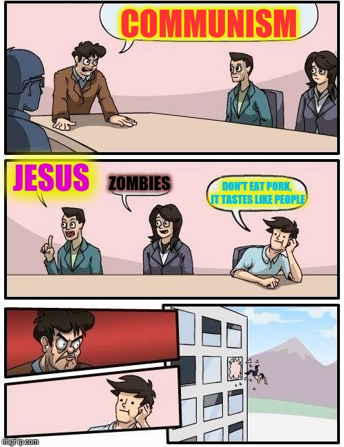 Boardroom Meeting Suggestion Meme | COMMUNISM JESUS ZOMBIES DON'T EAT PORK, IT TASTES LIKE PEOPLE | image tagged in memes,boardroom meeting suggestion | made w/ Imgflip meme maker