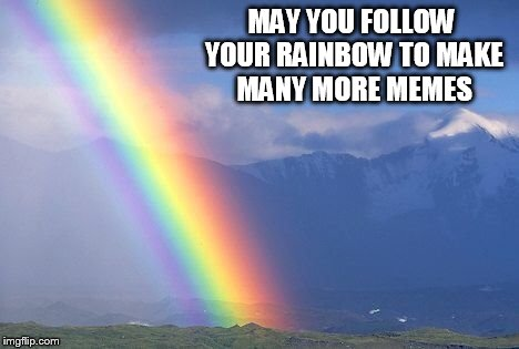 MAY YOU FOLLOW YOUR RAINBOW TO MAKE MANY MORE MEMES | made w/ Imgflip meme maker