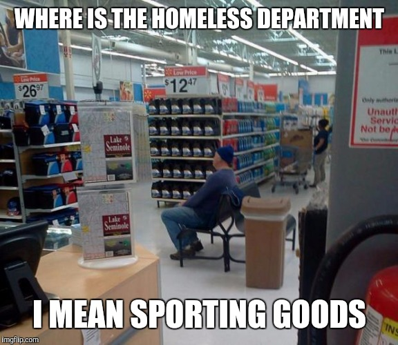 Customers ask | WHERE IS THE HOMELESS DEPARTMENT I MEAN SPORTING GOODS | image tagged in walmart squater | made w/ Imgflip meme maker