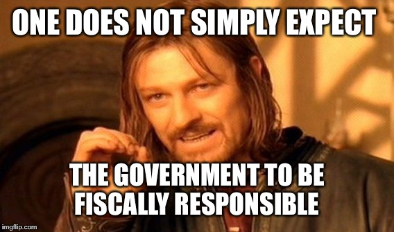 One Does Not Simply Meme | ONE DOES NOT SIMPLY EXPECT THE GOVERNMENT TO BE FISCALLY RESPONSIBLE | image tagged in memes,one does not simply | made w/ Imgflip meme maker