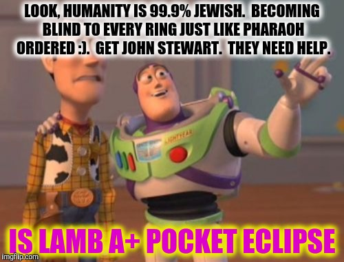 X, X Everywhere Meme | LOOK, HUMANITY IS 99.9% JEWISH.  BECOMING BLIND TO EVERY RING JUST LIKE PHARAOH ORDERED :).  GET JOHN STEWART.  THEY NEED HELP. IS LAMB A+ P | image tagged in memes,x,x everywhere,x x everywhere | made w/ Imgflip meme maker