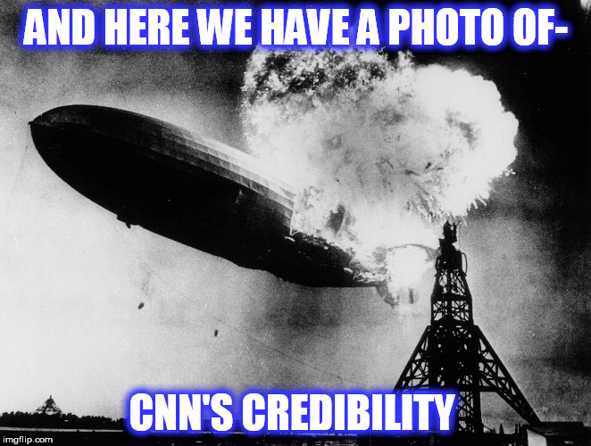 AND HERE WE HAVE A PHOTO OF- CNN'S CREDIBILITY | image tagged in hindenburg isis false flag humor | made w/ Imgflip meme maker