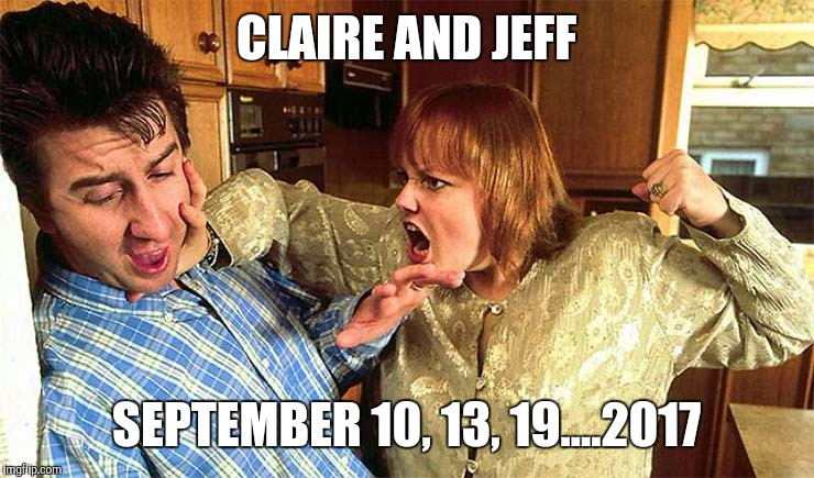 CLAIRE AND JEFF SEPTEMBER 10, 13, 19....2017 | made w/ Imgflip meme maker