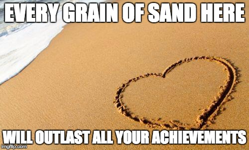 Unspirational beach heart quote | EVERY GRAIN OF SAND HERE WILL OUTLAST ALL YOUR ACHIEVEMENTS | image tagged in beach heart,unspirational | made w/ Imgflip meme maker