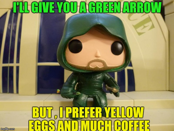 Bobblehead Green Arrow | I'LL GIVE YOU A GREEN ARROW BUT , I PREFER YELLOW EGGS AND MUCH COFFEE | image tagged in bobblehead green arrow | made w/ Imgflip meme maker