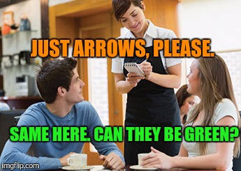 Memes | JUST ARROWS, PLEASE. SAME HERE. CAN THEY BE GREEN? | image tagged in memes | made w/ Imgflip meme maker
