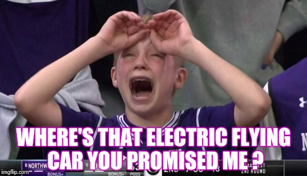 Northwestern no  | WHERE'S THAT ELECTRIC FLYING CAR YOU PROMISED ME ? | image tagged in northwestern no | made w/ Imgflip meme maker