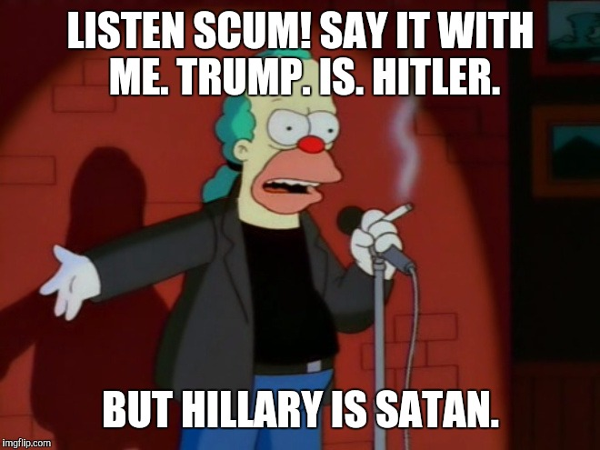 Just mocking the rhetoric. Settle down. Nice deep breath. :D | LISTEN SCUM! SAY IT WITH ME. TRUMP. IS. HITLER. BUT HILLARY IS SATAN. | image tagged in krusty wcf,memes,funny,politics,simpsons,krusty the clown | made w/ Imgflip meme maker
