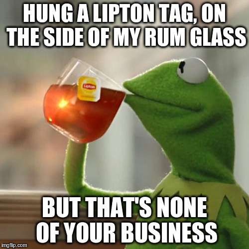 But Thats None Of My Business Meme | HUNG A LIPTON TAG, ON THE SIDE OF MY RUM GLASS BUT THAT'S NONE OF YOUR BUSINESS | image tagged in memes,but thats none of my business,kermit the frog | made w/ Imgflip meme maker