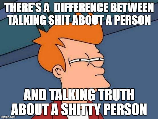 Futurama Fry Meme | THERE'S A  DIFFERENCE BETWEEN TALKING SHIT ABOUT A PERSON AND TALKING TRUTH ABOUT A SHITTY PERSON | image tagged in memes,futurama fry | made w/ Imgflip meme maker