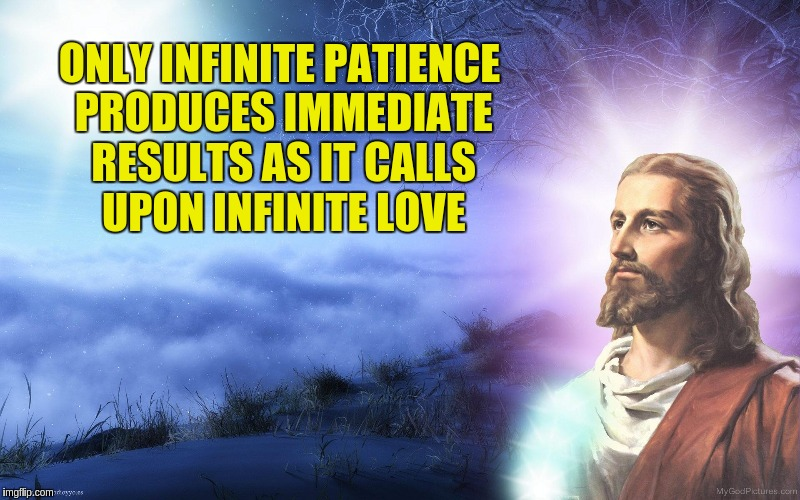 Infinite Patience | ONLY INFINITE PATIENCE PRODUCES IMMEDIATE RESULTS AS IT CALLS UPON INFINITE LOVE | image tagged in jesus in the fields at night,jesus,acim,love,patience,waiting | made w/ Imgflip meme maker
