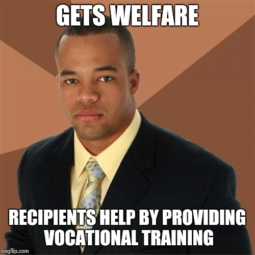 Successful Black Man Meme | GETS WELFARE RECIPIENTS HELP BY PROVIDING VOCATIONAL TRAINING | image tagged in memes,successful black man | made w/ Imgflip meme maker