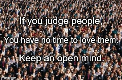 People | If you judge people, Keep an open mind. You have no time to love them. | image tagged in people | made w/ Imgflip meme maker
