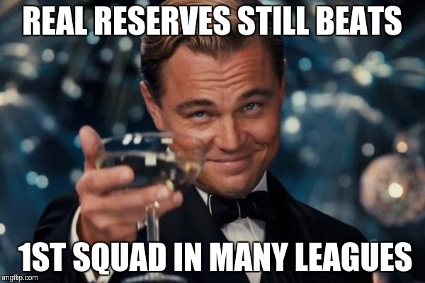 Leonardo Dicaprio Cheers Meme | REAL RESERVES STILL BEATS 1ST SQUAD IN MANY LEAGUES | image tagged in memes,leonardo dicaprio cheers | made w/ Imgflip meme maker