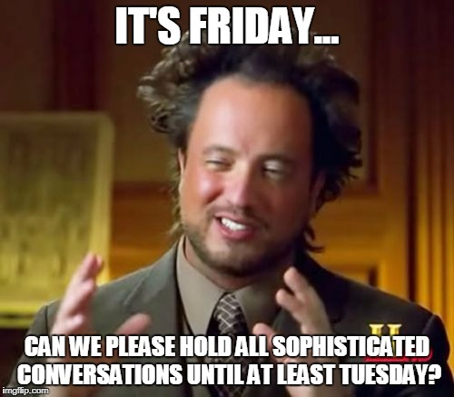 Ancient Aliens Meme | IT'S FRIDAY... CAN WE PLEASE HOLD ALL SOPHISTICATED CONVERSATIONS UNTIL AT LEAST TUESDAY? | image tagged in memes,ancient aliens | made w/ Imgflip meme maker