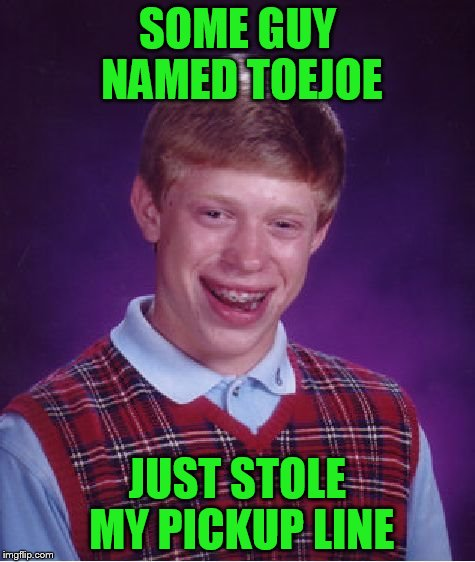Bad Luck Brian Meme | SOME GUY NAMED TOEJOE JUST STOLE MY PICKUP LINE | image tagged in memes,bad luck brian | made w/ Imgflip meme maker