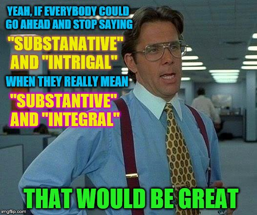 "I go 'nucular' every time I hear this crap | YEAH, IF EVERYBODY COULD GO AHEAD AND STOP SAYING ""SUBSTANATIVE"" AND ""INTRIGAL"" WHEN THEY REALLY MEAN ""SUBSTANTIVE"" AND ""INTEGRAL"" THAT WOUL 
