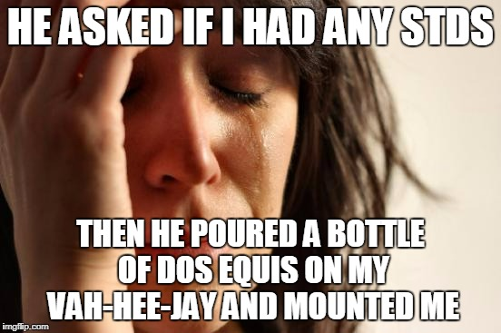 First World Problems Meme | HE ASKED IF I HAD ANY STDS THEN HE POURED A BOTTLE OF DOS EQUIS ON MY VAH-HEE-JAY AND MOUNTED ME | image tagged in memes,first world problems | made w/ Imgflip meme maker