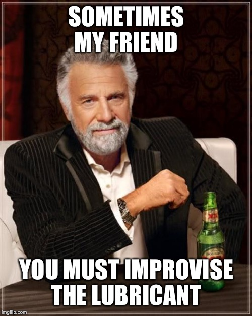 The Most Interesting Man In The World Meme | SOMETIMES MY FRIEND YOU MUST IMPROVISE THE LUBRICANT | image tagged in memes,the most interesting man in the world | made w/ Imgflip meme maker