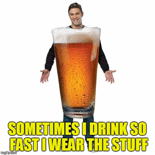 SOMETIMES I DRINK SO FAST I WEAR THE STUFF | made w/ Imgflip meme maker