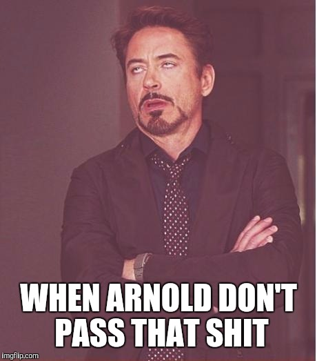 Face You Make Robert Downey Jr Meme | WHEN ARNOLD DON'T PASS THAT SHIT | image tagged in memes,face you make robert downey jr | made w/ Imgflip meme maker