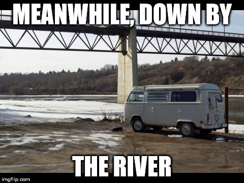 MEANWHILE, DOWN BY THE RIVER | made w/ Imgflip meme maker