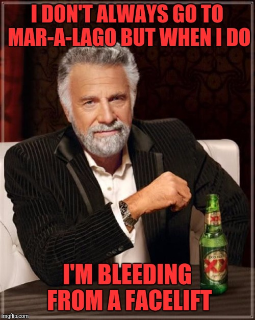The Most Interesting Man In The World Meme | I DON'T ALWAYS GO TO MAR-A-LAGO BUT WHEN I DO I'M BLEEDING FROM A FACELIFT | image tagged in memes,the most interesting man in the world | made w/ Imgflip meme maker