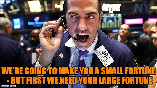 WE'RE GOING TO MAKE YOU A SMALL FORTUNE - BUT FIRST WE NEED YOUR LARGE FORTUNE | made w/ Imgflip meme maker