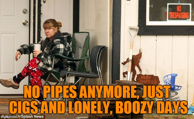 NO PIPES ANYMORE, JUST CIGS AND LONELY, BOOZY DAYS | made w/ Imgflip meme maker