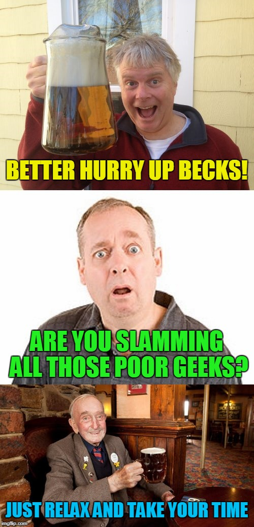 BETTER HURRY UP BECKS! JUST RELAX AND TAKE YOUR TIME ARE YOU SLAMMING ALL THOSE POOR GEEKS? | made w/ Imgflip meme maker