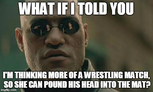 Matrix Morpheus Meme | WHAT IF I TOLD YOU I'M THINKING MORE OF A WRESTLING MATCH, SO SHE CAN POUND HIS HEAD INTO THE MAT? | image tagged in memes,matrix morpheus | made w/ Imgflip meme maker