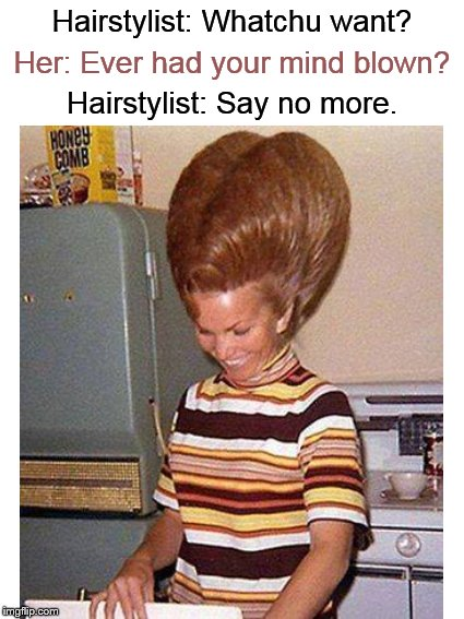Meanwhile, at the beauty parlor.... | Hairstylist: Whatchu want? Hairstylist: Say no more. Her: Ever had your mind blown? | image tagged in funny haircuts,hairstyle,barber,style,funny memes,hair | made w/ Imgflip meme maker