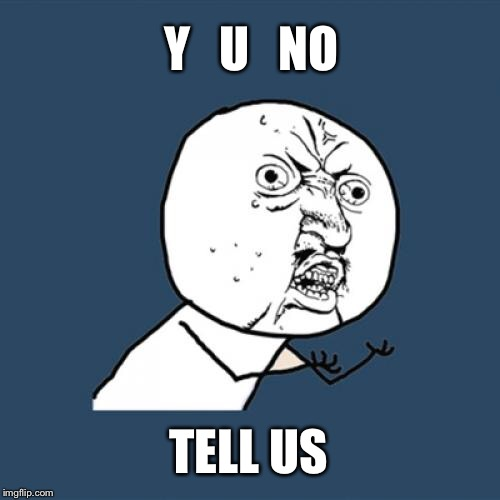 Y U No Meme | Y   U   NO TELL US | image tagged in memes,y u no | made w/ Imgflip meme maker