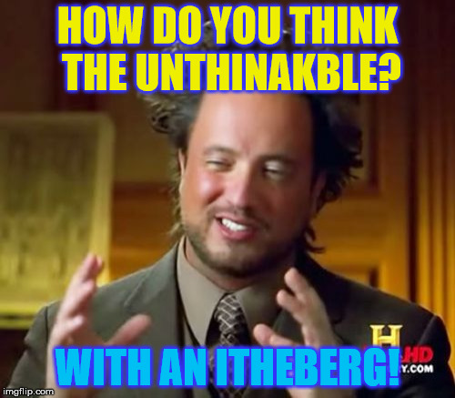 Or perhapth it wath alienth! |  HOW DO YOU THINK THE UNTHINAKBLE? WITH AN ITHEBERG! | image tagged in memes,ancient aliens,titanic,iceberg,think | made w/ Imgflip meme maker