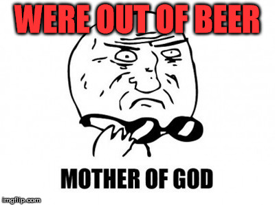 Mother Of God Meme | WERE OUT OF BEER | image tagged in memes,mother of god | made w/ Imgflip meme maker