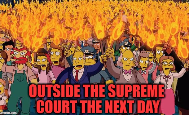 mob | OUTSIDE THE SUPREME COURT THE NEXT DAY | image tagged in mob | made w/ Imgflip meme maker
