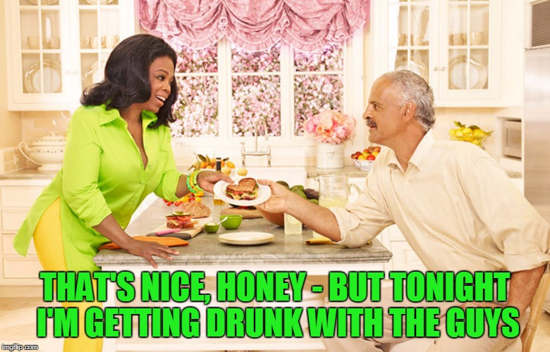 THAT'S NICE, HONEY - BUT TONIGHT I'M GETTING DRUNK WITH THE GUYS | made w/ Imgflip meme maker