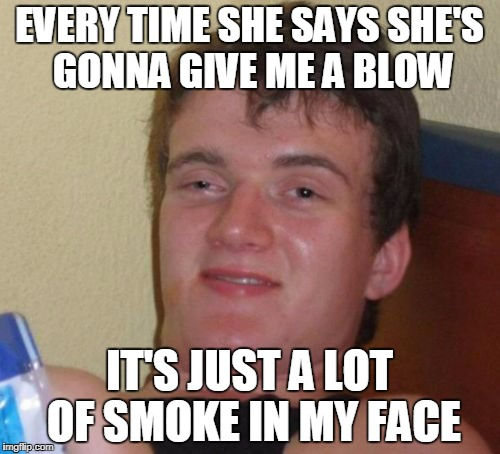 10 Guy Meme | EVERY TIME SHE SAYS SHE'S GONNA GIVE ME A BLOW IT'S JUST A LOT OF SMOKE IN MY FACE | image tagged in memes,10 guy | made w/ Imgflip meme maker