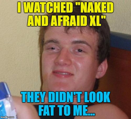"What's next? XXL? :) | I WATCHED ""NAKED AND AFRAID XL"" THEY DIDN'T LOOK FAT TO ME... 