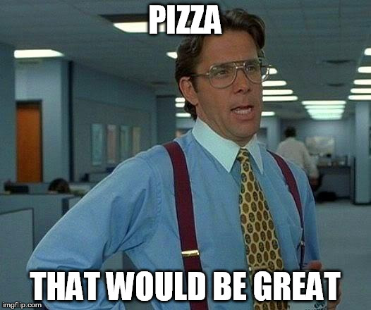 That Would Be Great Meme | PIZZA THAT WOULD BE GREAT | image tagged in memes,that would be great | made w/ Imgflip meme maker